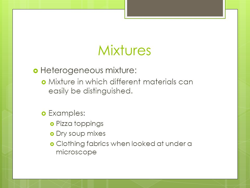 Mixtures  Heterogeneous mixture:  Mixture in which different materials can easily be distinguished.