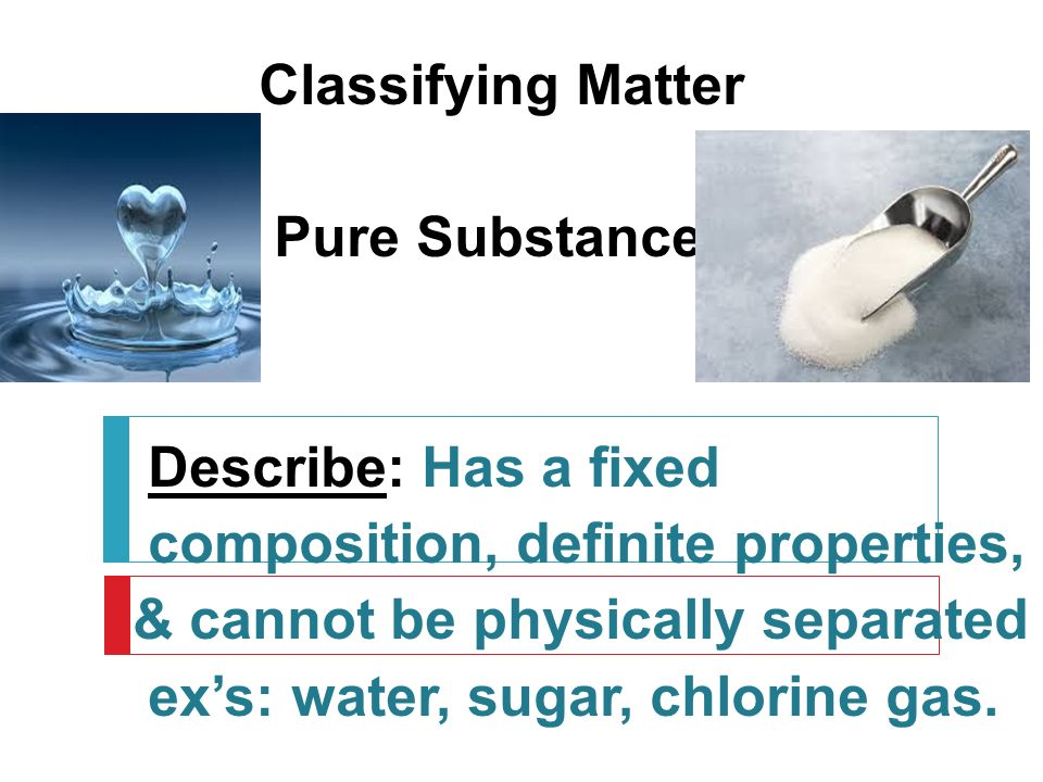 Classifying Matter Pure Substance Describe: Has a fixed composition, definite properties, & cannot be physically separated ex's: water, sugar, chlorine gas.