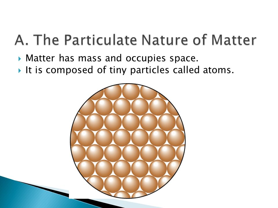  Matter has mass and occupies space.  It is composed of tiny particles called atoms.
