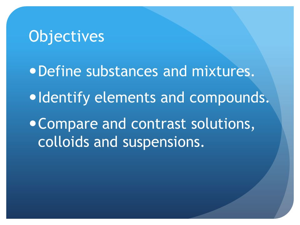 Objectives Define substances and mixtures. Identify elements and compounds.