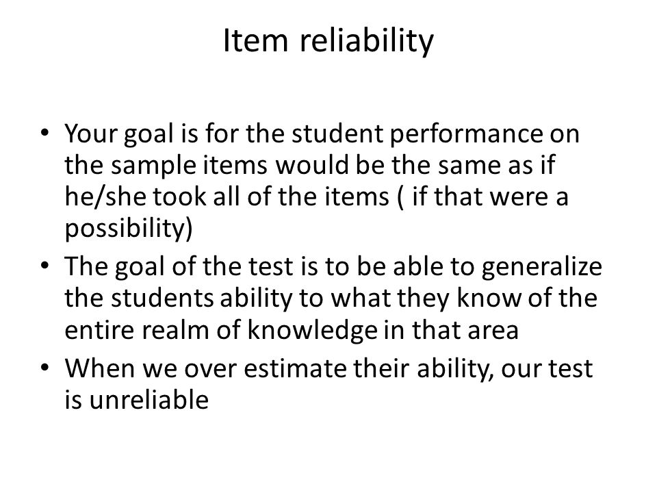 Item reliability Your goal is for the student performance on the sample items would be the same as if he/she took all of the items ( if that were a possibility) The goal of the test is to be able to generalize the students ability to what they know of the entire realm of knowledge in that area When we over estimate their ability, our test is unreliable
