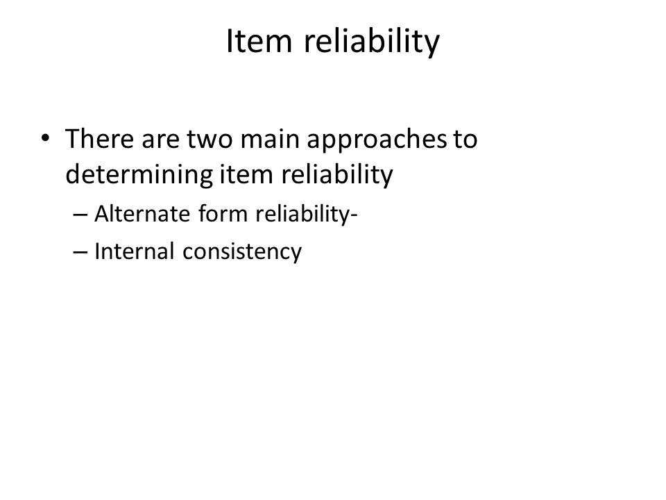 Item reliability There are two main approaches to determining item reliability – Alternate form reliability- – Internal consistency