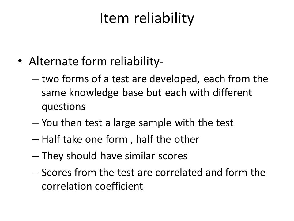 Item reliability Alternate form reliability- – two forms of a test are developed, each from the same knowledge base but each with different questions – You then test a large sample with the test – Half take one form, half the other – They should have similar scores – Scores from the test are correlated and form the correlation coefficient