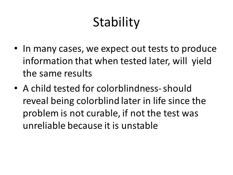 Stability In many cases, we expect out tests to produce information that when tested later, will yield the same results A child tested for colorblindness- should reveal being colorblind later in life since the problem is not curable, if not the test was unreliable because it is unstable