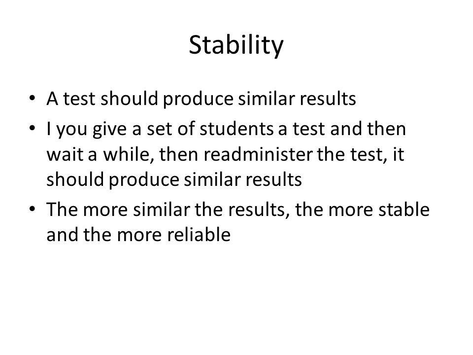 Stability A test should produce similar results I you give a set of students a test and then wait a while, then readminister the test, it should produce similar results The more similar the results, the more stable and the more reliable