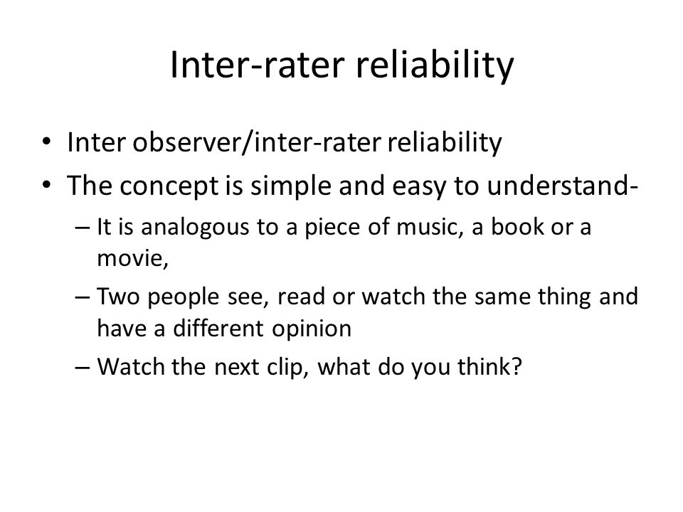Inter-rater reliability Inter observer/inter-rater reliability The concept is simple and easy to understand- – It is analogous to a piece of music, a book or a movie, – Two people see, read or watch the same thing and have a different opinion – Watch the next clip, what do you think?