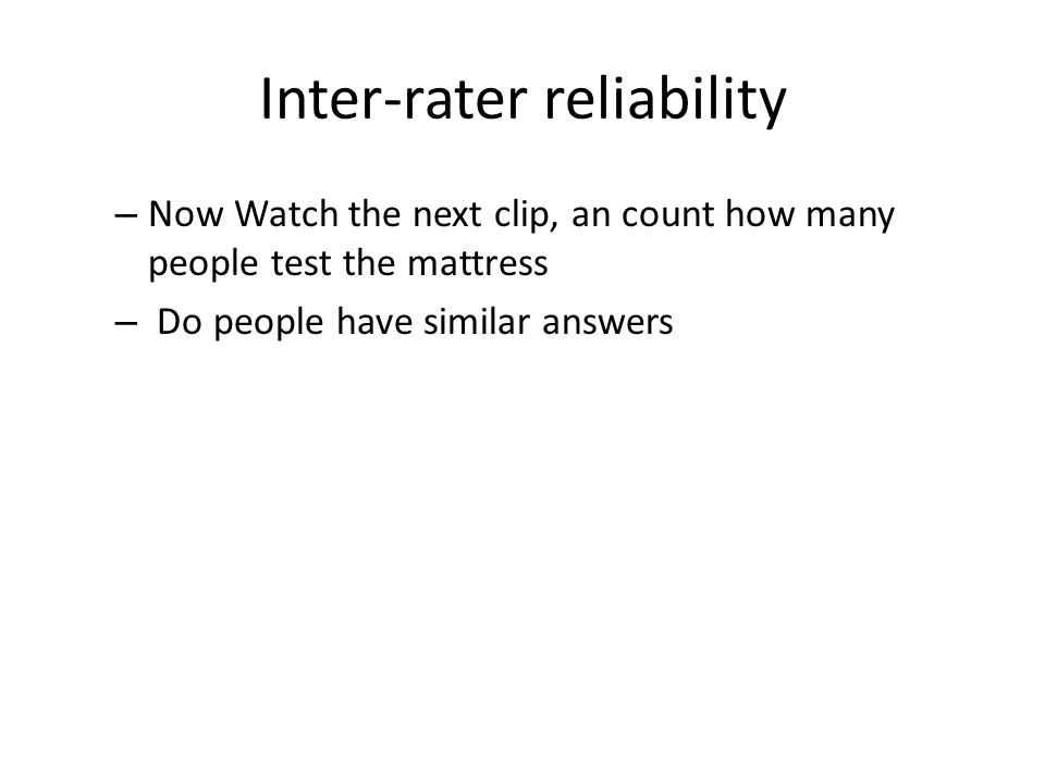 Inter-rater reliability – Now Watch the next clip, an count how many people test the mattress – Do people have similar answers
