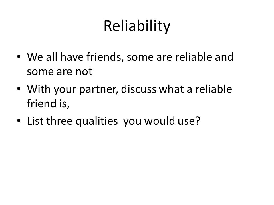 Reliability We all have friends, some are reliable and some are not With your partner, discuss what a reliable friend is, List three qualities you would use?