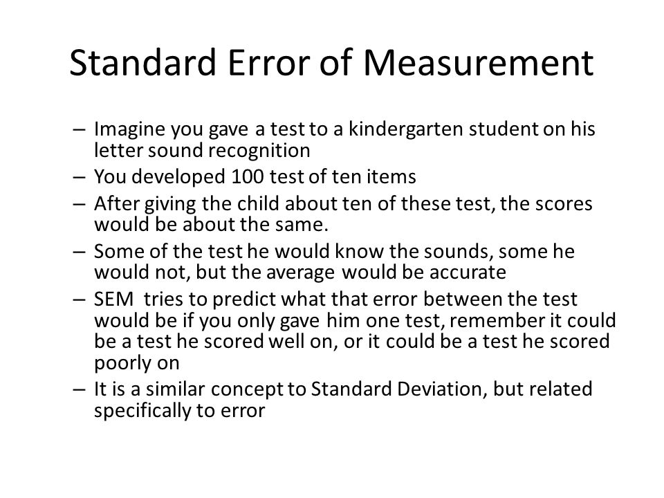 Standard Error of Measurement – Imagine you gave a test to a kindergarten student on his letter sound recognition – You developed 100 test of ten items – After giving the child about ten of these test, the scores would be about the same.