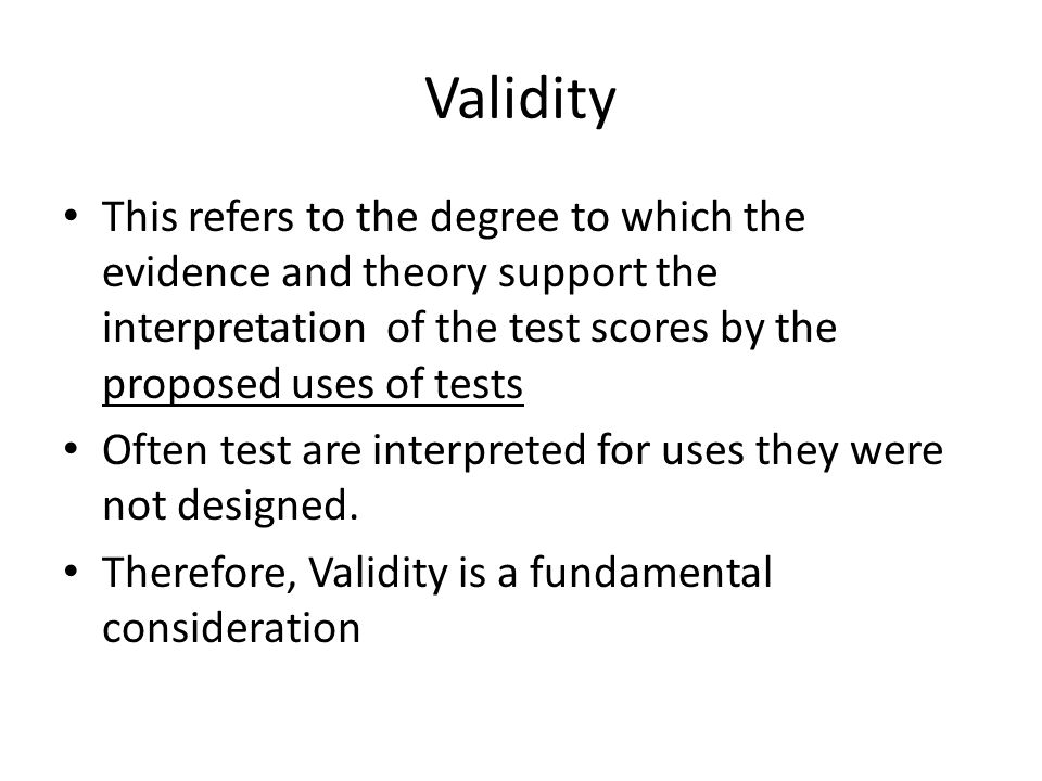 Validity This refers to the degree to which the evidence and theory support the interpretation of the test scores by the proposed uses of tests Often test are interpreted for uses they were not designed.