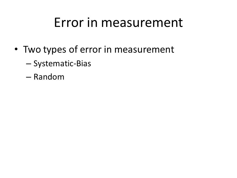 Error in measurement Two types of error in measurement – Systematic-Bias – Random