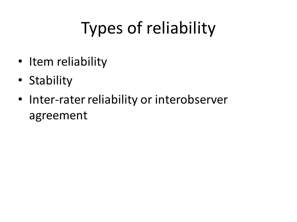 Types of reliability Item reliability Stability Inter-rater reliability or interobserver agreement