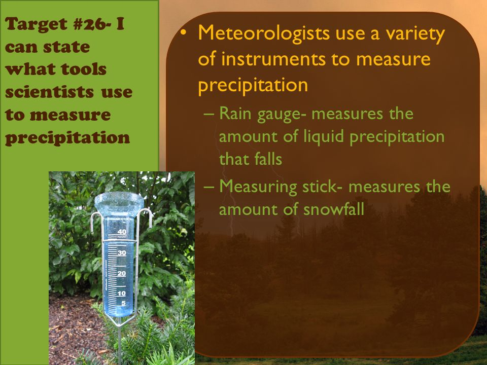 Target #26- I can state what tools scientists use to measure precipitation Meteorologists use a variety of instruments to measure precipitation – Rain gauge- measures the amount of liquid precipitation that falls – Measuring stick- measures the amount of snowfall