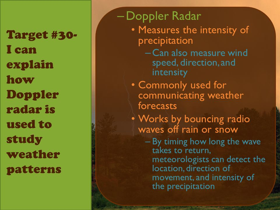 Target #30- I can explain how Doppler radar is used to study weather patterns – Doppler Radar Measures the intensity of precipitation – Can also measure wind speed, direction, and intensity Commonly used for communicating weather forecasts Works by bouncing radio waves off rain or snow – By timing how long the wave takes to return, meteorologists can detect the location, direction of movement, and intensity of the precipitation