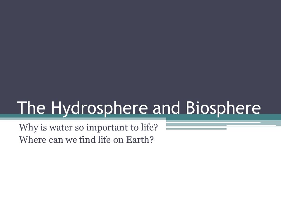 The Hydrosphere and Biosphere Why is water so important to life Where can we find life on Earth