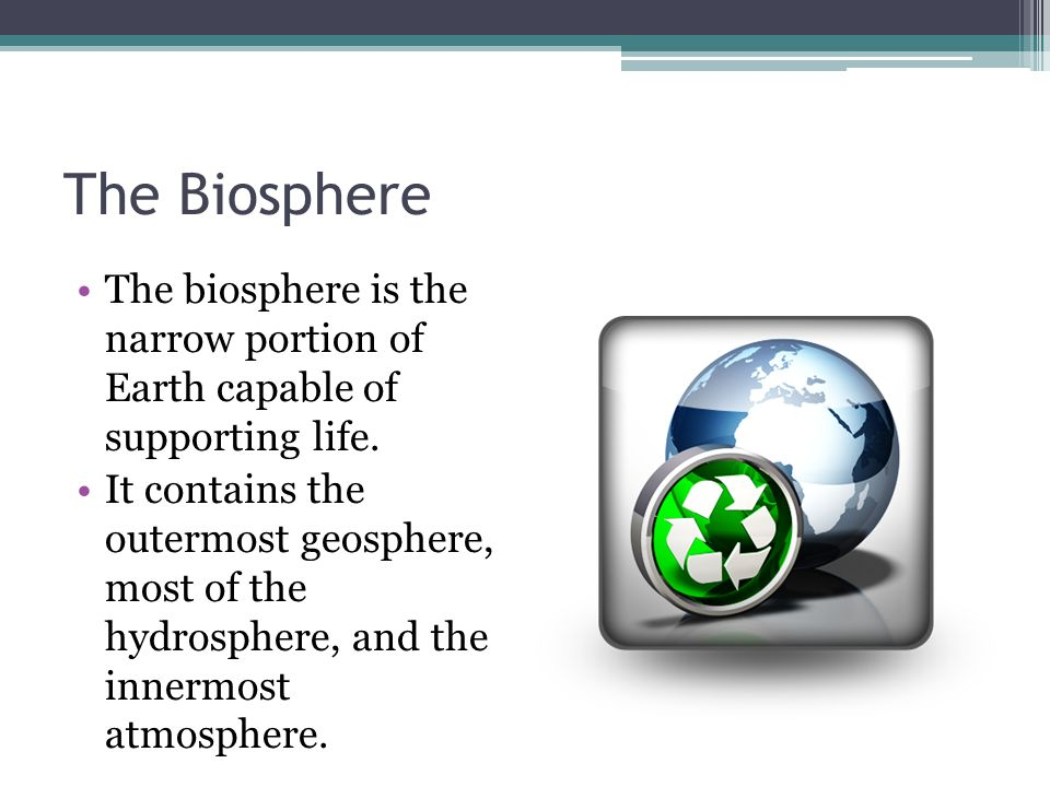 The Biosphere The biosphere is the narrow portion of Earth capable of supporting life.