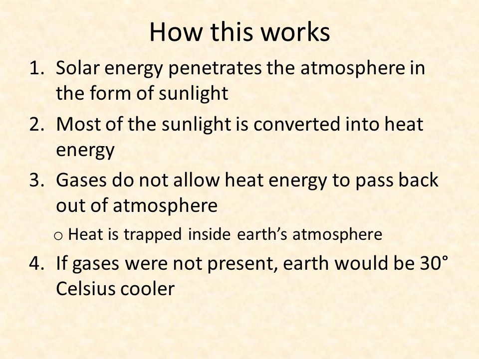 How this works 1.Solar energy penetrates the atmosphere in the form of sunlight 2.Most of the sunlight is converted into heat energy 3.Gases do not allow heat energy to pass back out of atmosphere o Heat is trapped inside earth's atmosphere 4.If gases were not present, earth would be 30° Celsius cooler