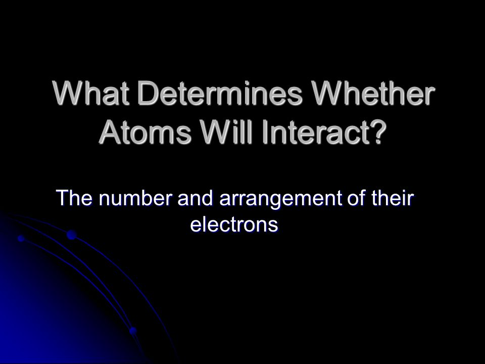 What Determines Whether Atoms Will Interact The number and arrangement of their electrons