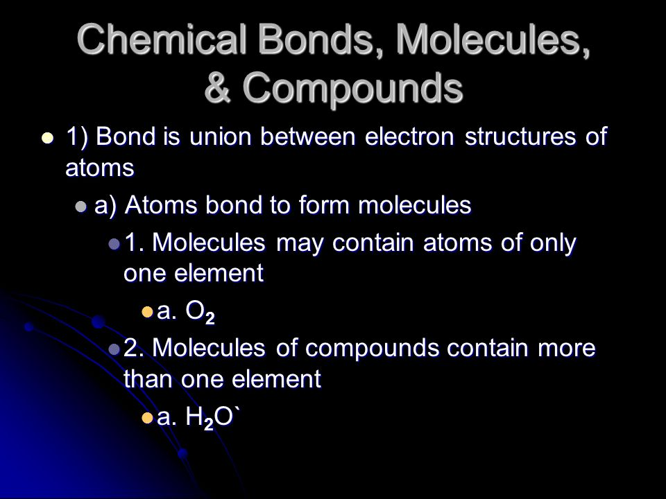 Chemical Bonds, Molecules, & Compounds 1) Bond is union between electron structures of atoms 1) Bond is union between electron structures of atoms a) Atoms bond to form molecules a) Atoms bond to form molecules 1.