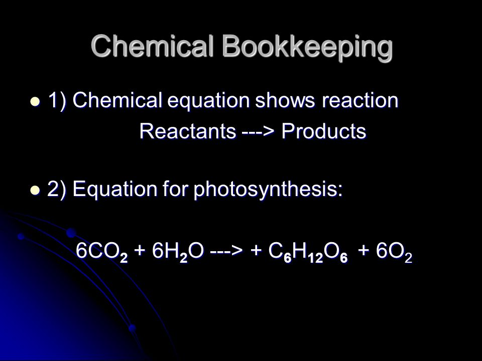 Chemical Bookkeeping 1) Chemical equation shows reaction 1) Chemical equation shows reaction Reactants ---> Products 2) Equation for photosynthesis: 2) Equation for photosynthesis: 6CO 2 + 6H 2 O ---> + C 6 H 12 O 6 + 6O 2 6CO 2 + 6H 2 O ---> + C 6 H 12 O 6 + 6O 2