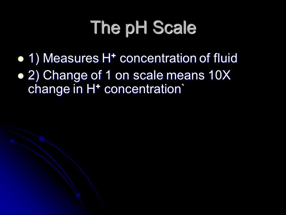 The pH Scale 1) Measures H + concentration of fluid 1) Measures H + concentration of fluid 2) Change of 1 on scale means 10X change in H + concentration` 2) Change of 1 on scale means 10X change in H + concentration`