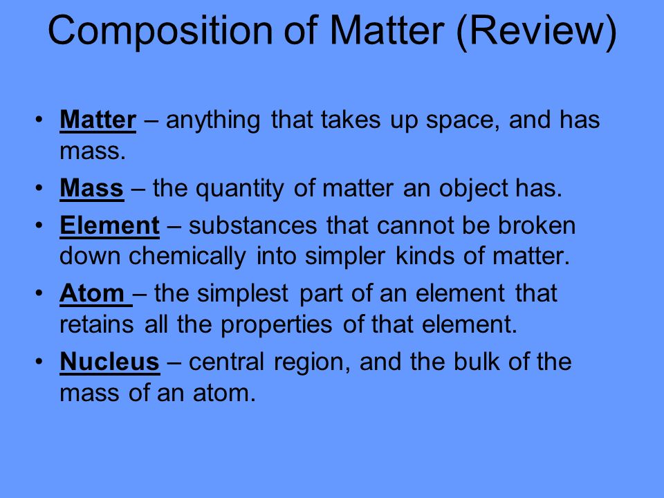 Composition of Matter (Review) Matter – anything that takes up space, and has mass.