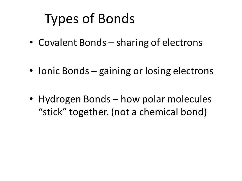 Types of Bonds Covalent Bonds – sharing of electrons Ionic Bonds – gaining or losing electrons Hydrogen Bonds – how polar molecules stick together.