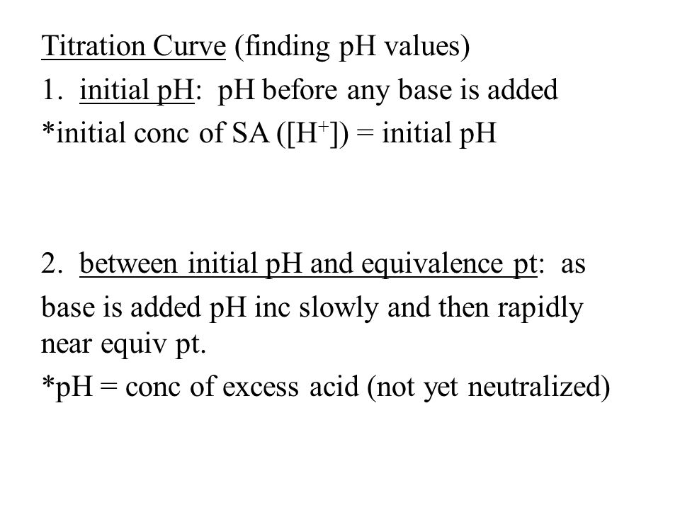 Titration Curve (finding pH values) 1.initial pH: pH before any base is added *initial conc of SA ([H + ]) = initial pH 2.between initial pH and equivalence pt: as base is added pH inc slowly and then rapidly near equiv pt.