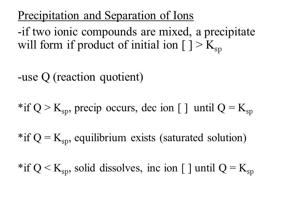 Precipitation and Separation of Ions -if two ionic compounds are mixed, a precipitate will form if product of initial ion [ ] > K sp -use Q (reaction quotient) *if Q > K sp, precip occurs, dec ion [ ] until Q = K sp *if Q = K sp, equilibrium exists (saturated solution) *if Q < K sp, solid dissolves, inc ion [ ] until Q = K sp