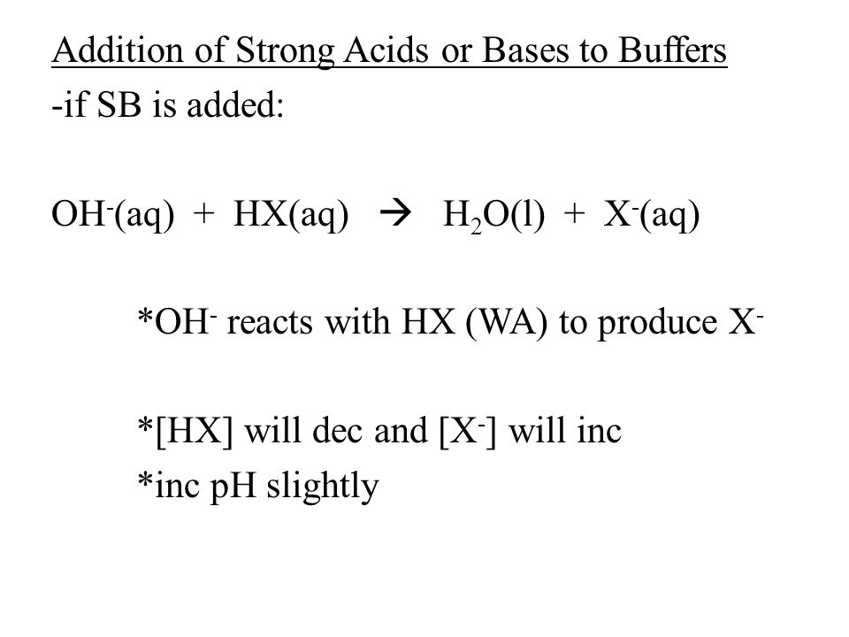 Addition of Strong Acids or Bases to Buffers -if SB is added: OH - (aq) + HX(aq)  H 2 O(l) + X - (aq) *OH - reacts with HX (WA) to produce X - *[HX] will dec and [X - ] will inc *inc pH slightly