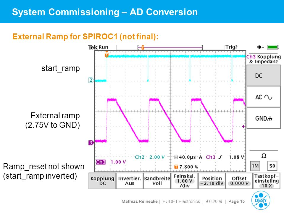 Mathias Reinecke | EUDET Electronics | | Page 15 System Commissioning – AD Conversion External Ramp for SPIROC1 (not final): start_ramp External ramp (2.75V to GND) Ramp_reset not shown (start_ramp inverted)