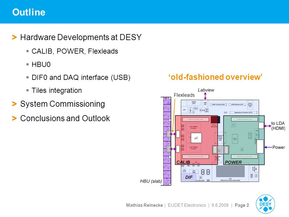 Mathias Reinecke | EUDET Electronics | | Page 2 Outline > Hardware Developments at DESY  CALIB, POWER, Flexleads  HBU0  DIF0 and DAQ interface (USB)  Tiles integration > System Commissioning > Conclusions and Outlook Flexleads 'old-fashioned overview'