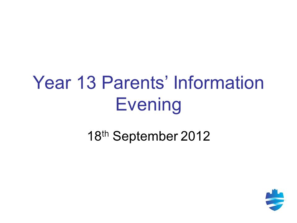 Year 13 Parents' Information Evening 18 th September 2012