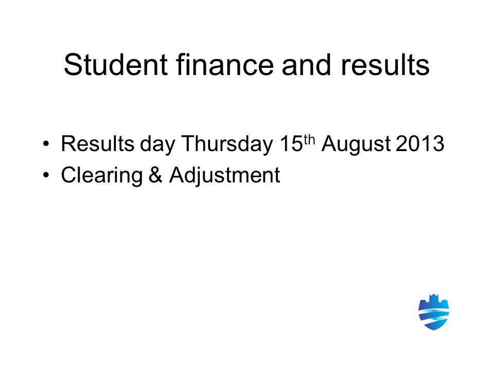 Student finance and results Results day Thursday 15 th August 2013 Clearing & Adjustment