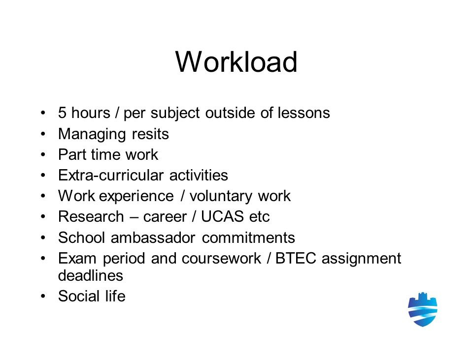 Workload 5 hours / per subject outside of lessons Managing resits Part time work Extra-curricular activities Work experience / voluntary work Research – career / UCAS etc School ambassador commitments Exam period and coursework / BTEC assignment deadlines Social life