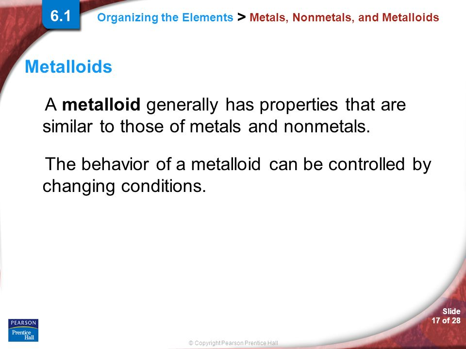 Slide 17 of 28 © Copyright Pearson Prentice Hall Organizing the Elements > Metals, Nonmetals, and Metalloids Metalloids A metalloid generally has properties that are similar to those of metals and nonmetals.