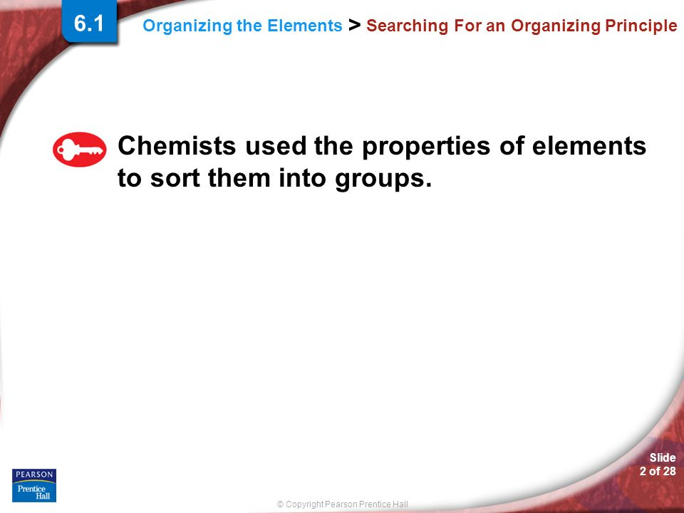 Slide 2 of 28 © Copyright Pearson Prentice Hall Organizing the Elements > Searching For an Organizing Principle Chemists used the properties of elements to sort them into groups.