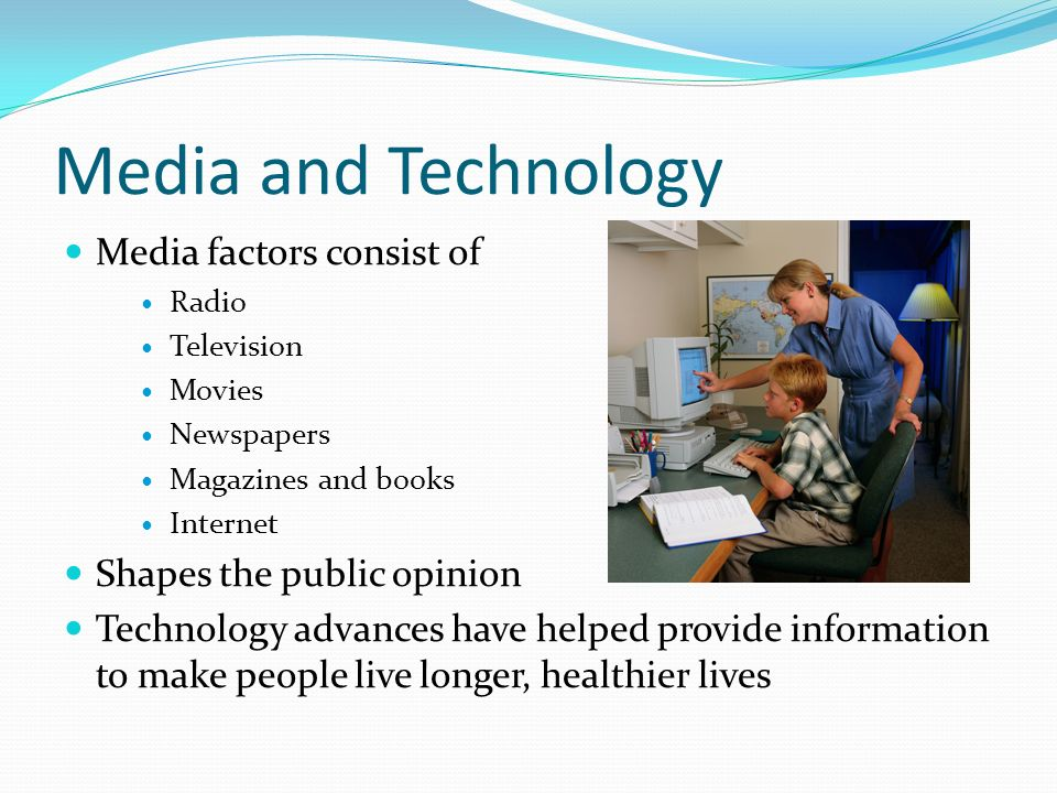 Media and Technology Media factors consist of Radio Television Movies Newspapers Magazines and books Internet Shapes the public opinion Technology advances have helped provide information to make people live longer, healthier lives