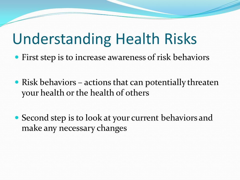 Understanding Health Risks First step is to increase awareness of risk behaviors Risk behaviors – actions that can potentially threaten your health or the health of others Second step is to look at your current behaviors and make any necessary changes