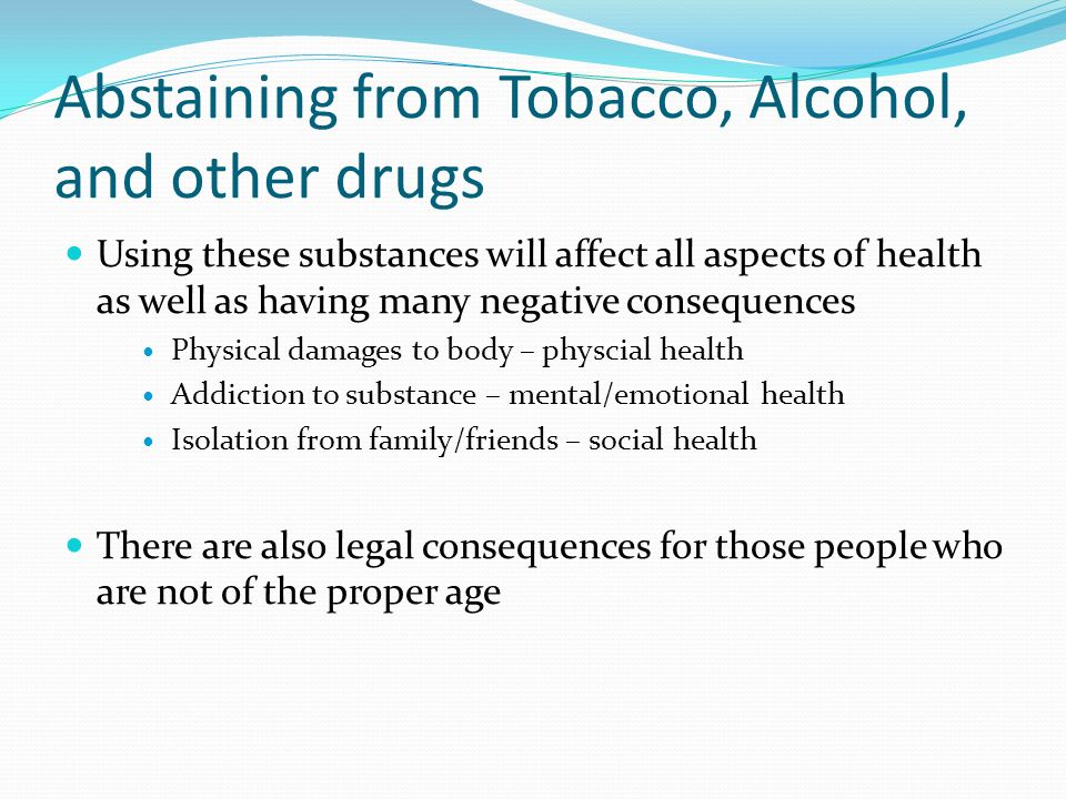 Abstaining from Tobacco, Alcohol, and other drugs Using these substances will affect all aspects of health as well as having many negative consequences Physical damages to body – physcial health Addiction to substance – mental/emotional health Isolation from family/friends – social health There are also legal consequences for those people who are not of the proper age