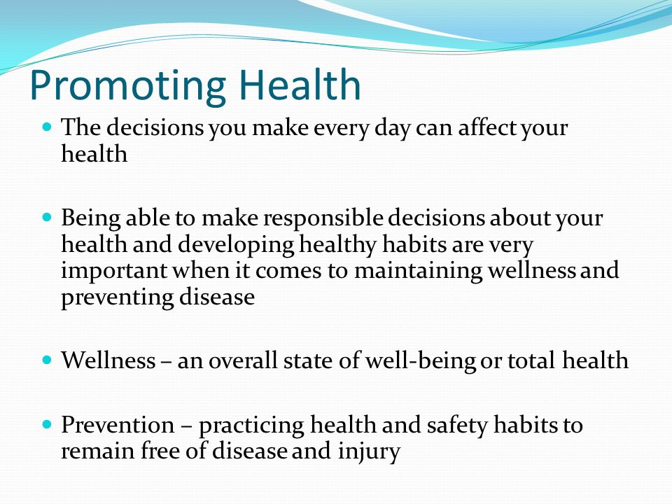 Promoting Health The decisions you make every day can affect your health Being able to make responsible decisions about your health and developing healthy habits are very important when it comes to maintaining wellness and preventing disease Wellness – an overall state of well-being or total health Prevention – practicing health and safety habits to remain free of disease and injury