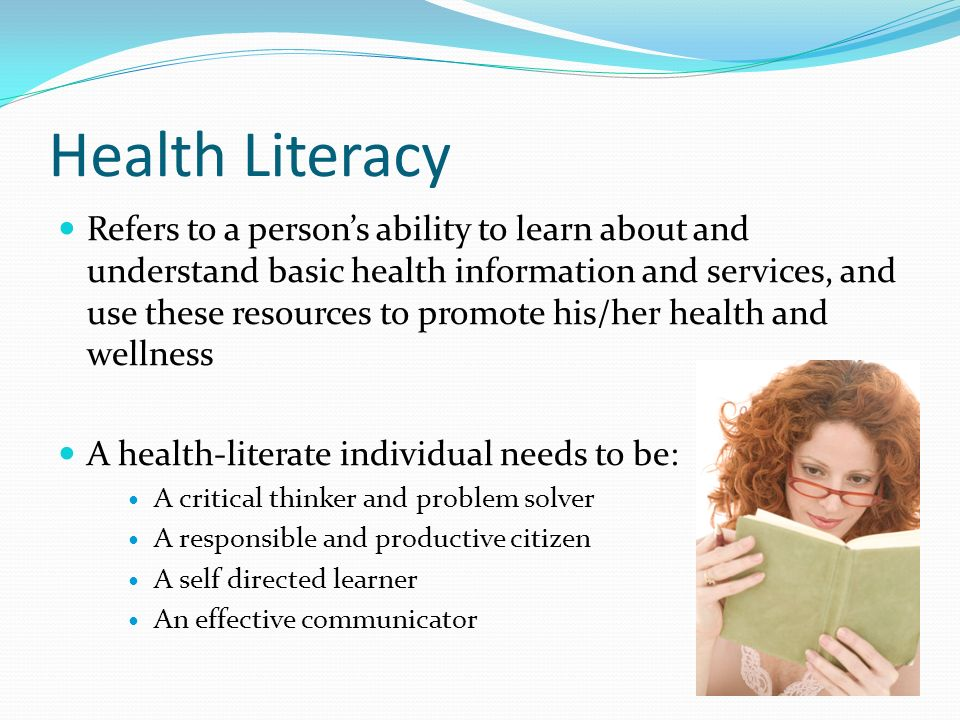 Health Literacy Refers to a person's ability to learn about and understand basic health information and services, and use these resources to promote his/her health and wellness A health-literate individual needs to be: A critical thinker and problem solver A responsible and productive citizen A self directed learner An effective communicator
