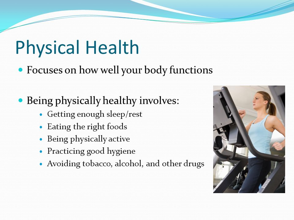Physical Health Focuses on how well your body functions Being physically healthy involves: Getting enough sleep/rest Eating the right foods Being physically active Practicing good hygiene Avoiding tobacco, alcohol, and other drugs