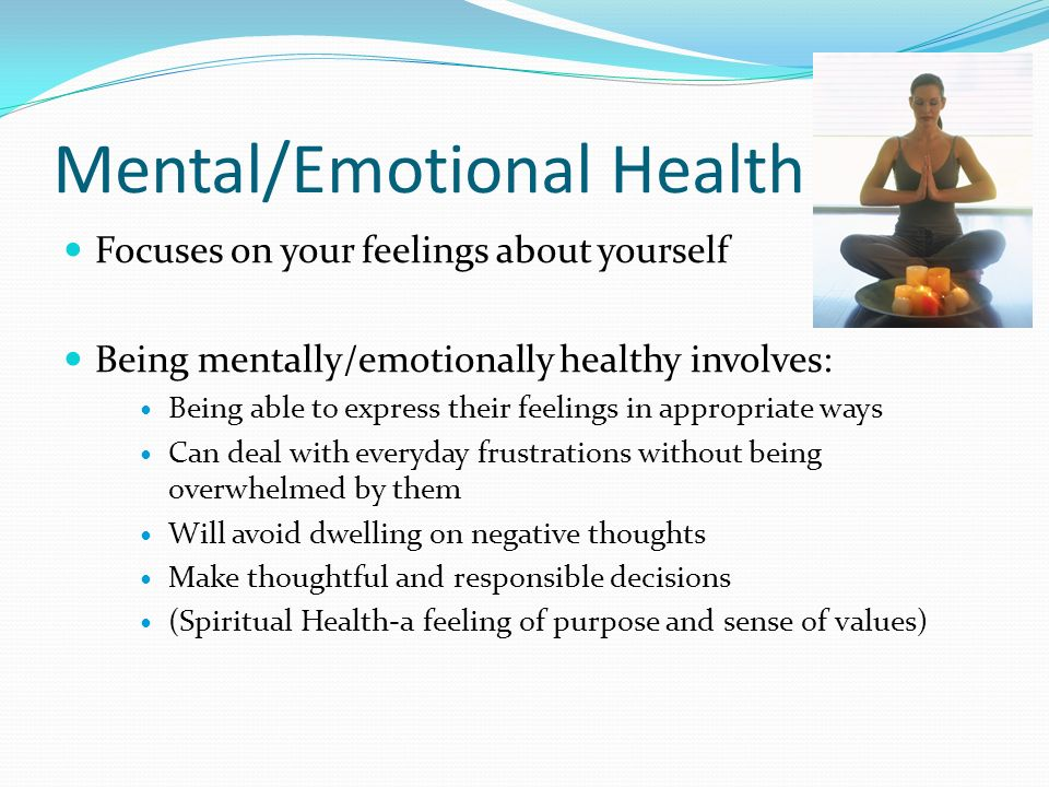 Mental/Emotional Health Focuses on your feelings about yourself Being mentally/emotionally healthy involves: Being able to express their feelings in appropriate ways Can deal with everyday frustrations without being overwhelmed by them Will avoid dwelling on negative thoughts Make thoughtful and responsible decisions (Spiritual Health-a feeling of purpose and sense of values)