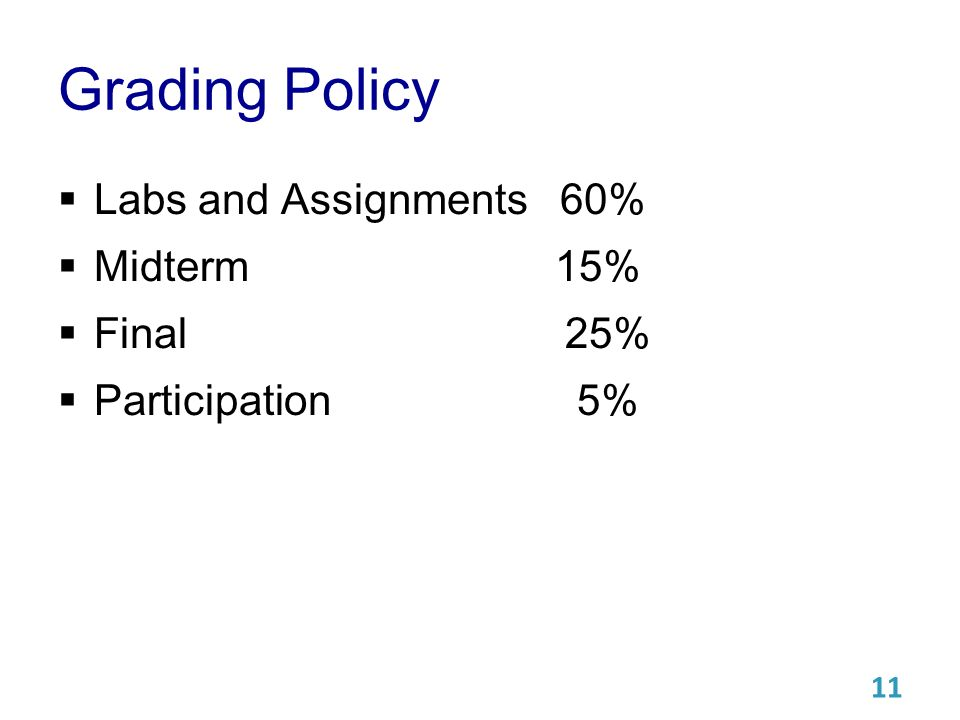 Grading Policy  Labs and Assignments 60%  Midterm 15%  Final 25%  Participation 5% 11