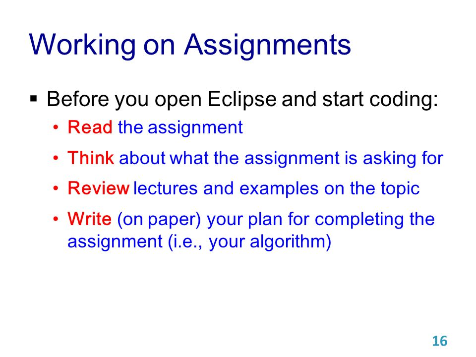 Working on Assignments  Before you open Eclipse and start coding: Read the assignment Think about what the assignment is asking for Review lectures and examples on the topic Write (on paper) your plan for completing the assignment (i.e., your algorithm) 16