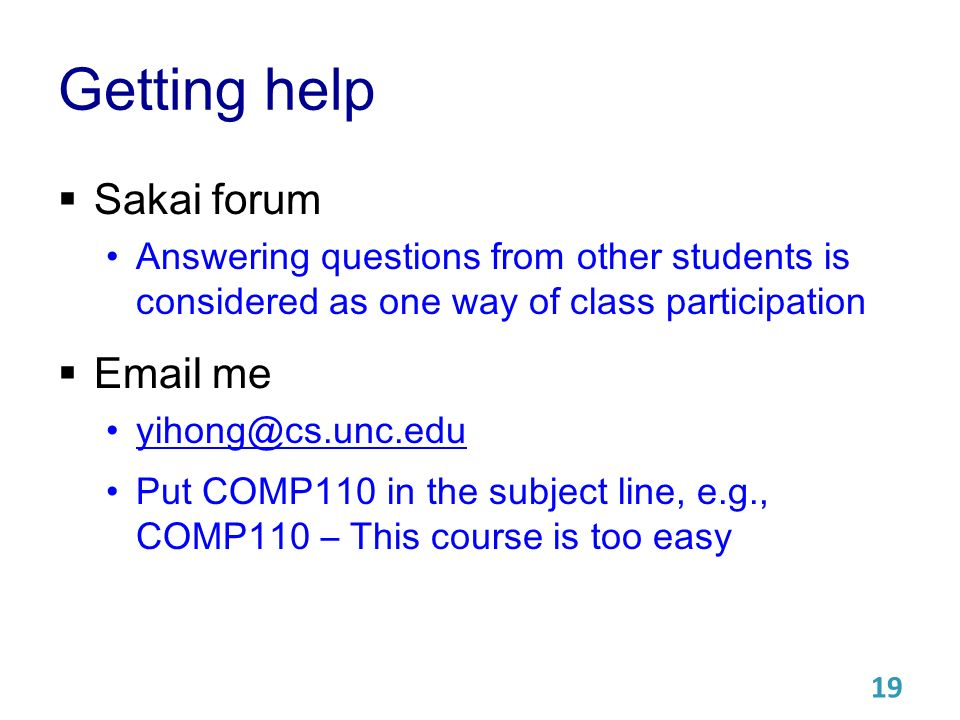 Getting help  Sakai forum Answering questions from other students is considered as one way of class participation   me Put COMP110 in the subject line, e.g., COMP110 – This course is too easy 19