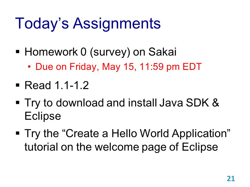 Today's Assignments  Homework 0 (survey) on Sakai Due on Friday, May 15, 11:59 pm EDT  Read  Try to download and install Java SDK & Eclipse  Try the Create a Hello World Application tutorial on the welcome page of Eclipse 21