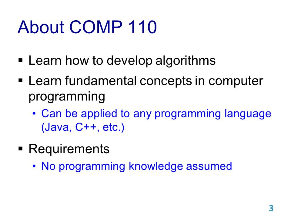 About COMP 110  Learn how to develop algorithms  Learn fundamental concepts in computer programming Can be applied to any programming language (Java, C++, etc.)  Requirements No programming knowledge assumed 3