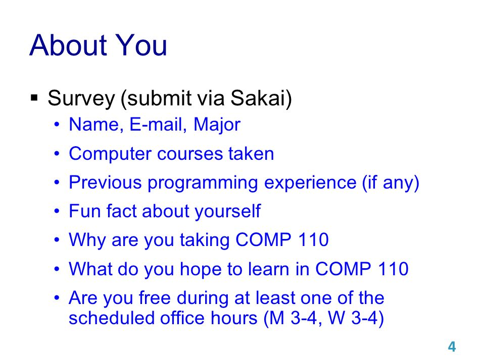 About You  Survey (submit via Sakai) Name,  , Major Computer courses taken Previous programming experience (if any) Fun fact about yourself Why are you taking COMP 110 What do you hope to learn in COMP 110 Are you free during at least one of the scheduled office hours (M 3-4, W 3-4) 4